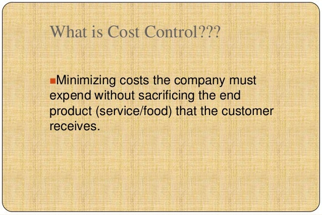 What is Cost Control???Minimizing costs the company mustexpend without sacrificing the endproduct (service/food) that the...