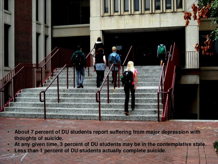 • About 7 percent of DU students report suffering from major depression with  thoughts of suicide.• At any given time, 3 p...
