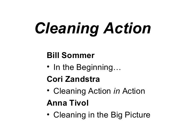 Cleaning Action Bill Sommer • In the Beginning… Cori Zandstra • Cleaning Action in Action Anna Tivol • Cleaning in the Big...