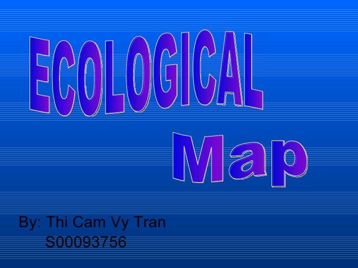 <ul><li>By: Thi Cam Vy Tran </li></ul><ul><li>  S00093756 </li></ul>ECOLOGICAL Map