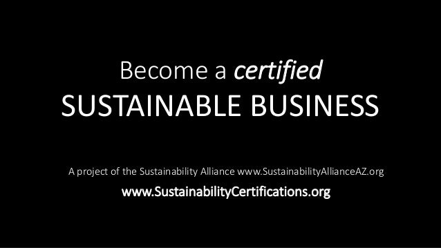 Become a certified SUSTAINABLE BUSINESS A project of the Sustainability Alliance www.SustainabilityAllianceAZ.org www.Sust...