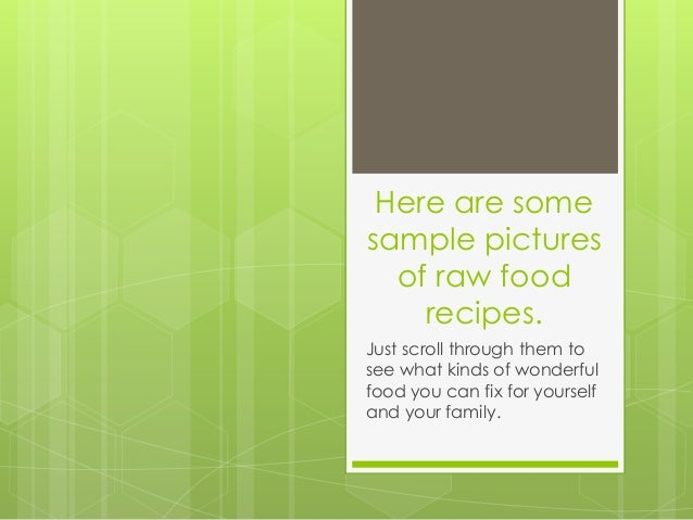 Here are somesample pictures  of raw food    recipes.Just scroll through them tosee what kinds of wonderfulfood you can fi...
