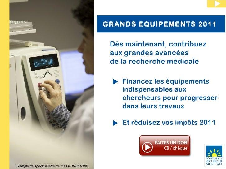 GRANDS EQUIPEMENTS 2011  Dès maintenant, contribuez aux grandes avancées  de la recherche médicale Financez les équipement...
