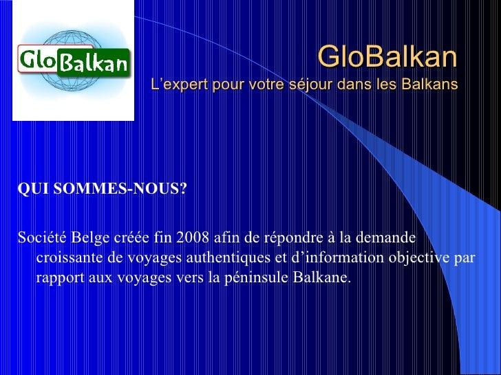 GloBalkan L'expert pour votre séjour dans les Balkans <ul><li>QUI SOMMES-NOUS? </li></ul><ul><li>Société Belge créée fin 2...