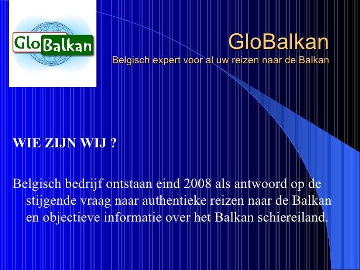GloBalkan Belgisch expert voor al uw reizen naar de Balkan <ul><li>WIE ZIJN WIJ ? </li></ul><ul><li>Belgisch bedrijf ontst...