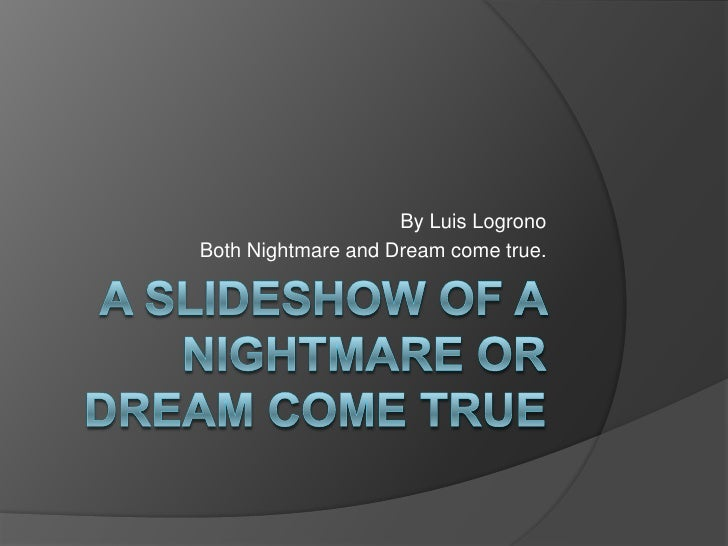 A SLIDESHOW OF A NIGHTMARE OR DREAM COME TRUE<br />By Luis Logrono<br />Both Nightmare and Dream come true.<br />