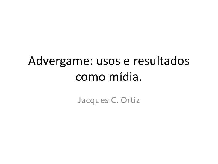 Advergame: usos e resultados        como mídia.         Jacques C. Ortiz