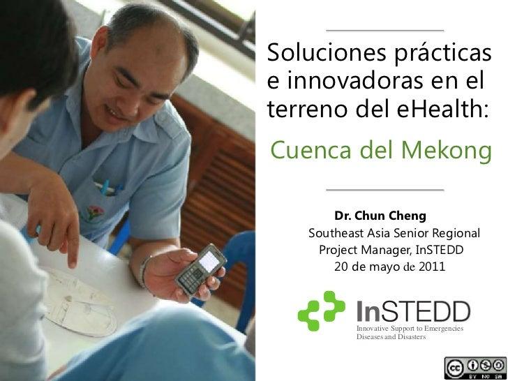 Soluciones prácticase innovadoras en elterreno del eHealth:Cuenca del Mekong        Dr. Chun Cheng   Southeast Asia Senior...