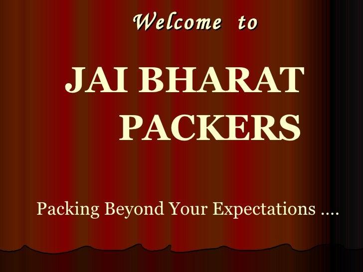 Welcome  to  <ul><li>JAI BHARAT  </li></ul><ul><li>PACKERS   </li></ul><ul><li>Packing Beyond Your Expectations …. </li></ul>