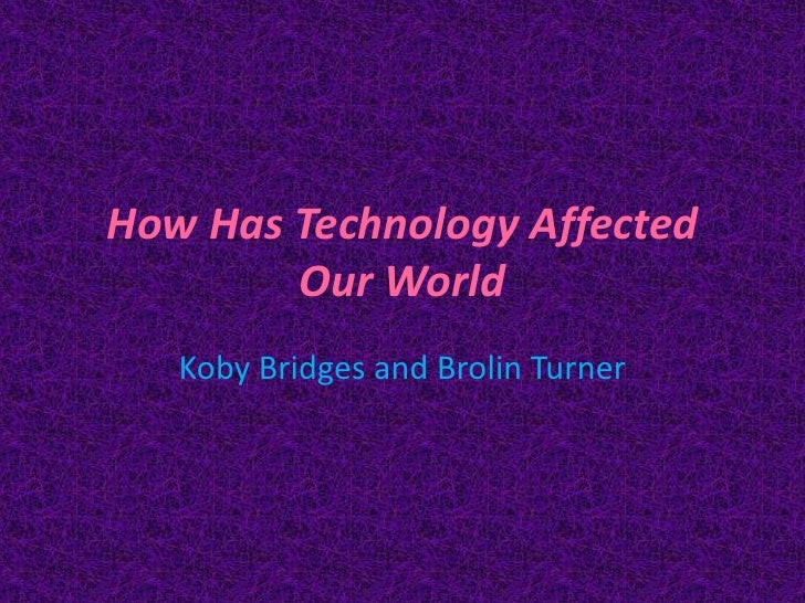 How Has Technology Affected        Our World   Koby Bridges and Brolin Turner