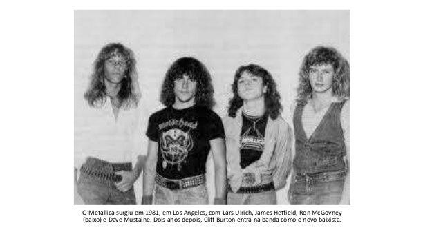 O Metallica surgiu em 1981, em Los Angeles, com Lars Ulrich, James Hetfield, Ron McGovney (baixo) e Dave Mustaine. Dois an...
