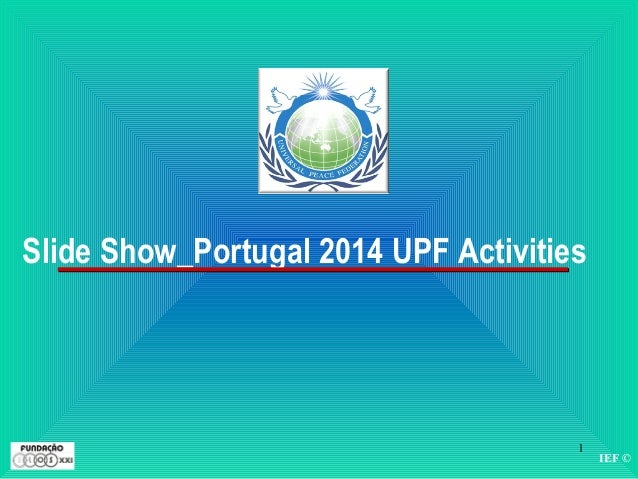IEF © 1 Slide Show_Portugal 2014 UPF Activities