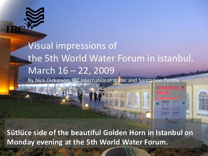 Visual impressions of       the 5th World Water Forum in Istanbul.       March 16 – 22, 2009       By Nick Dickinson, IRC ...