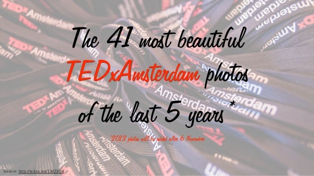 The 41 most beautiful TEDxAmsterdam photos of the last 5 years* *2013 photos will be added after 6 November  Source: http:...