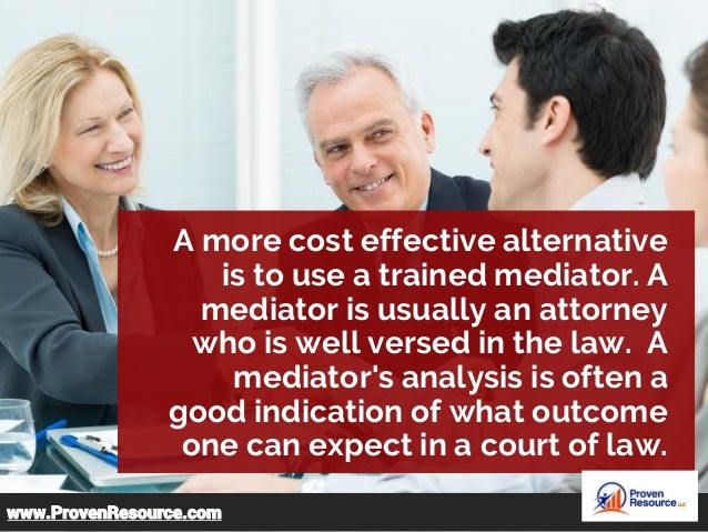 A more cost effective alternative is to use a trained mediator. A mediator is usually an attorney who is well versed in th...