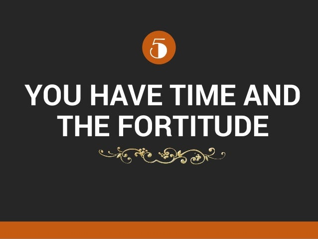 YOU HAVE TIME AND THE FORTITUDE 5