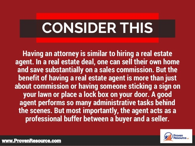 CONSIDER THIS Having an attorney is similar to hiring a real estate agent. In a real estate deal, one can sell their own h...