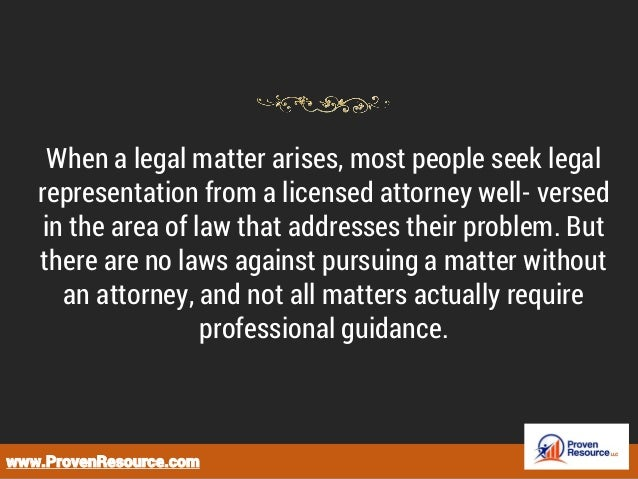 When a legal matter arises, most people seek legal representation from a licensed attorney well- versed in the area of law...