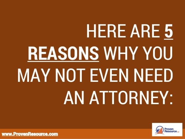 HERE ARE 5 REASONS WHY YOU MAY NOT EVEN NEED AN ATTORNEY: www.ProvenResource.com