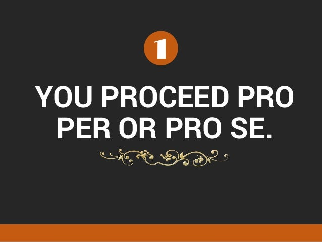 YOU PROCEED PRO PER OR PRO SE. 1