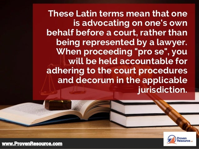 These Latin terms mean that one is advocating on one's own behalf before a court, rather than being represented by a lawye...