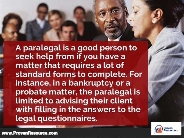 A paralegal is a good person to seek help from if you have a matter that requires a lot of standard forms to complete. For...