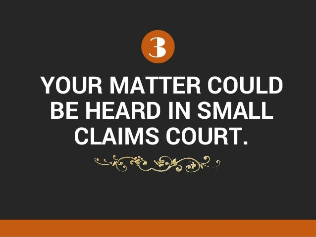 YOUR MATTER COULD BE HEARD IN SMALL CLAIMS COURT. 3