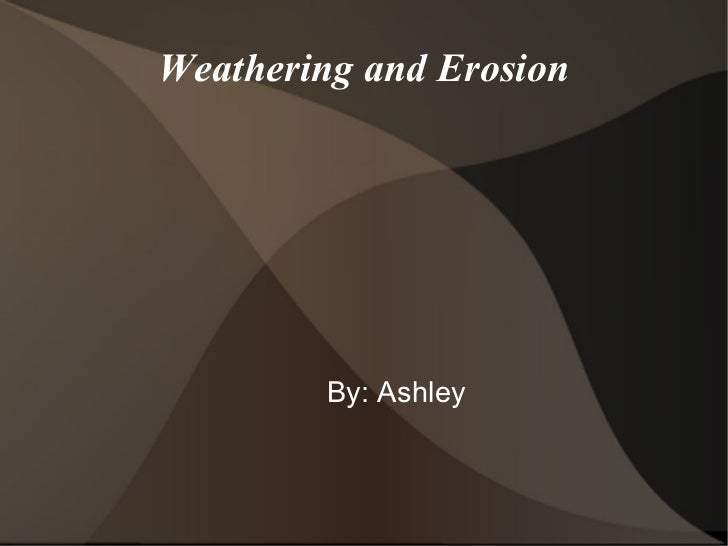 Weathering and Erosion By: Ashley