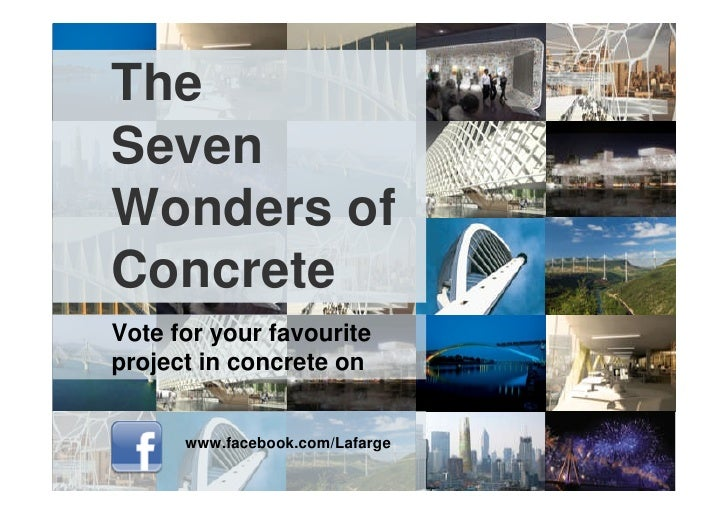The Seven Wonders of Concrete Vote for your favourite project in concrete on         www.facebook.com/Lafarge