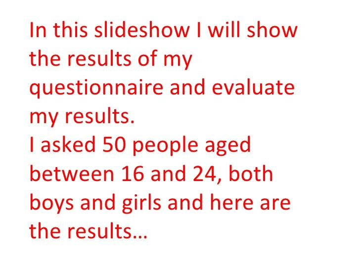 In this slideshow I will show the results of my questionnaire and evaluate my results. I asked 50 people aged between 16 a...