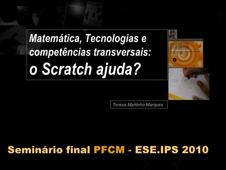 Teresa Martinho Marques Matemática, Tecnologias e competências transversais:  o Scratch ajuda? Seminário final  PFCM -  ES...