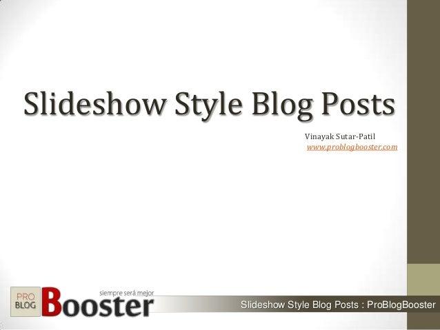 Slideshow Style Blog Posts Slideshow Style Blog Posts : ProBlogBooster Vinayak Sutar-Patil www.problogbooster.com
