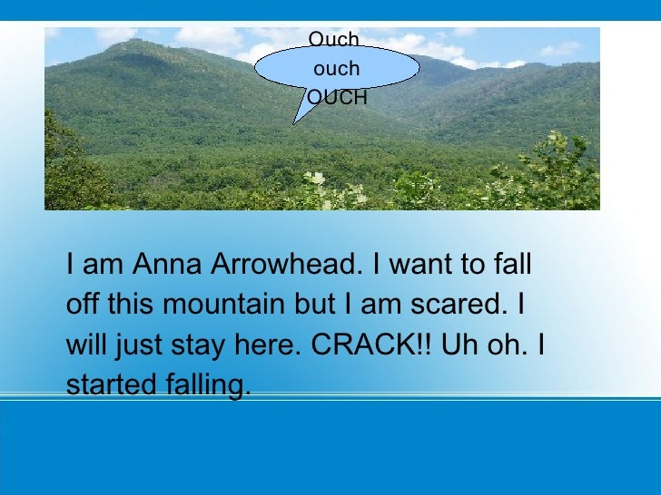 I am Anna Arrowhead. I want to fall off this mountain but I am scared. I will just stay here. CRACK!! Uh oh. I started fal...