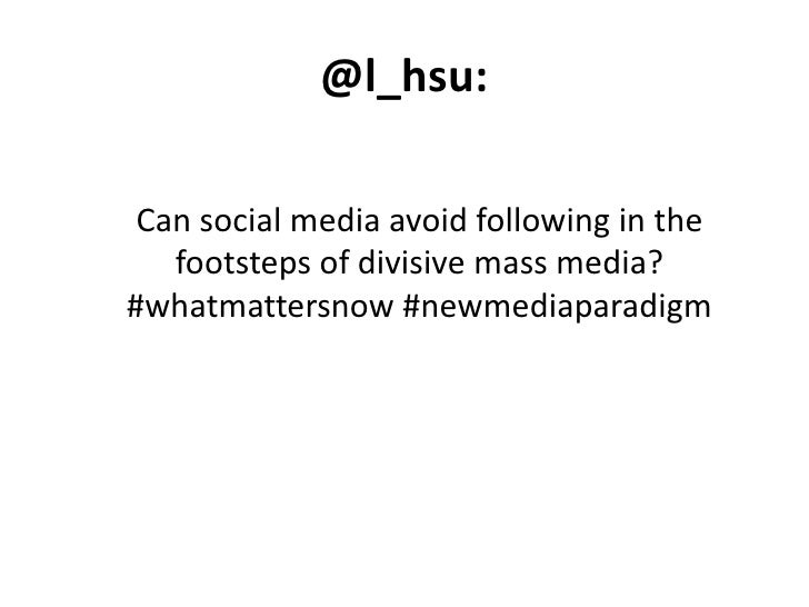 @l_hsu:<br />Can social media avoid following in the footsteps of divisive mass media? #whatmattersnow #newmediaparadigm<b...