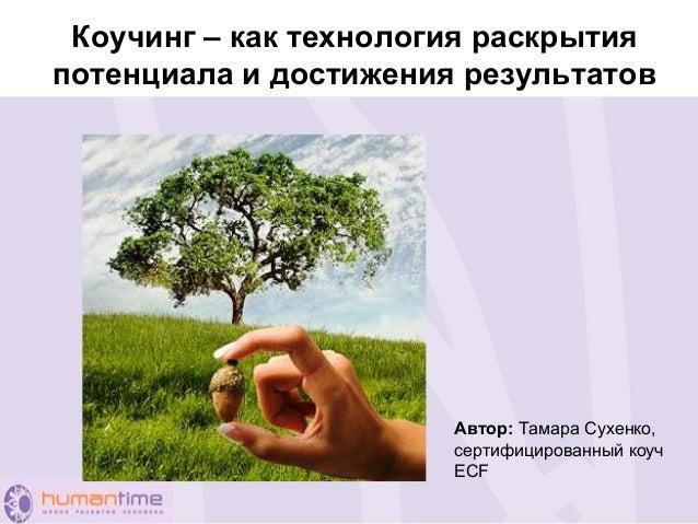 Коучинг – как технология раскрытия потенциала и достижения результатов Автор: Тамара Сухенко, сертифицированный коуч ECF