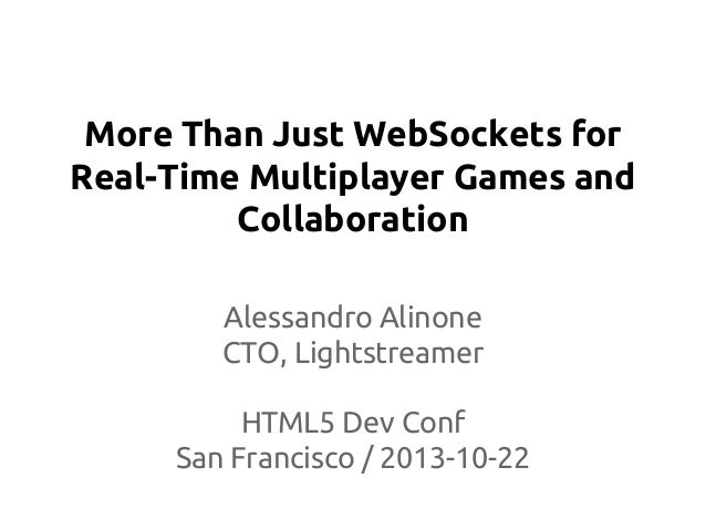 More Than Just WebSockets for Real-Time Multiplayer Games and Collaboration Alessandro Alinone CTO, Lightstreamer HTML5 De...