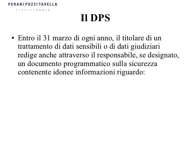 Il DPS●   Entro il 31 marzo di ogni anno, il titolare di un    trattamento di dati sensibili o di dati giudiziari    redig...
