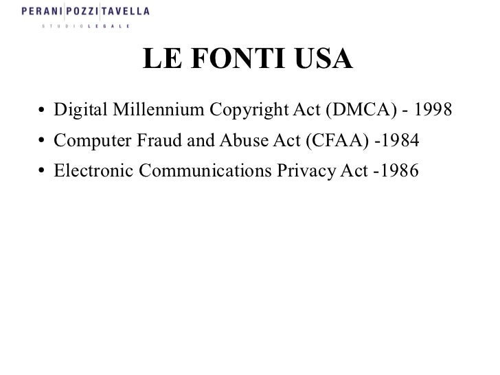 LE FONTI USA●   Digital Millennium Copyright Act (DMCA) - 1998●   Computer Fraud and Abuse Act (CFAA) -1984●   Electronic ...