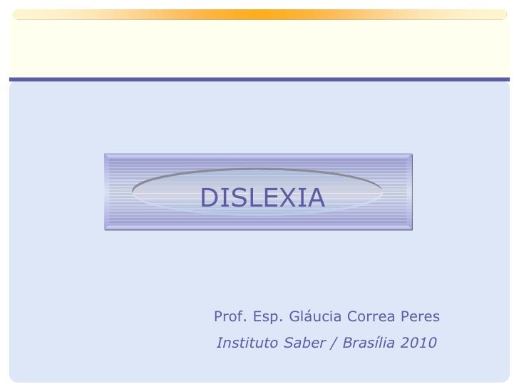 DISLEXIA Prof. Esp. Gláucia Correa Peres Instituto Saber / Brasília 2010