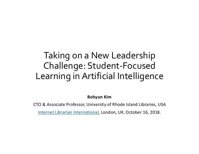 Taking on a New Leadership Challenge: Student-Focused Learning in Artificial Intelligence Bohyun Kim CTO & Associate Profe...
