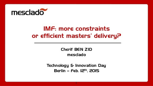 1 IMF: more constraints or efficient masters' delivery? Cherif BEN ZID mesclado Technology & Innovation Day Berlin – Feb. ...