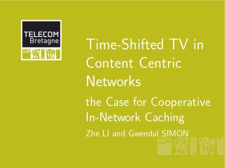 Time-Shifted TV inContent CentricNetworksthe Case for CooperativeIn-Network CachingZhe LI and Gwendal SIMON