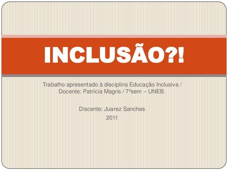 INCLUSÃO?!Trabalho apresentado à disciplina Educação Inclusiva /      Docente: Patrícia Magris / 7ºsem – UNEB.            ...