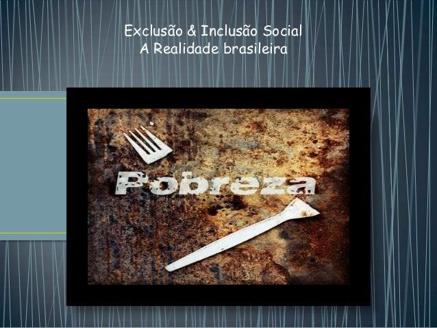 Exclusão & Inclusão Social  A Realidade brasileira