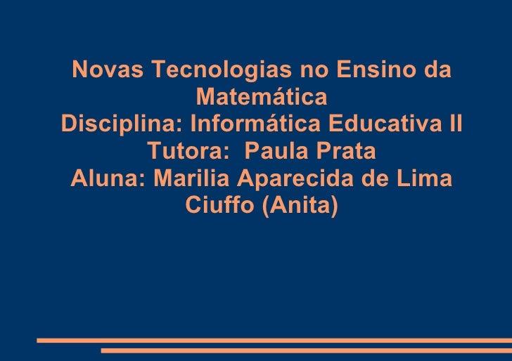 Novas Tecnologias no Ensino da Matemática Disciplina: Informática Educativa II Tutora:  Paula Prata Aluna: Marilia Apareci...