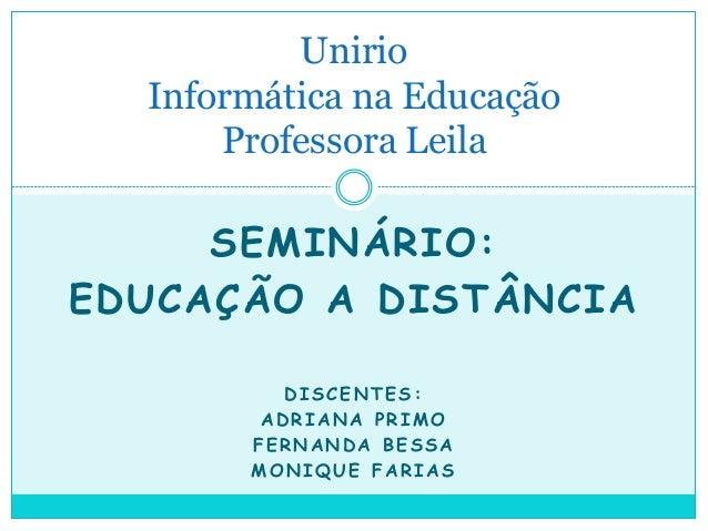 SEMINÁRIO: EDUCAÇÃO A DISTÂNCIA DISCENTES: ADRIANA PRIMO FERNANDA BESSA MONIQUE FARIAS Unirio Informática na Educação Prof...