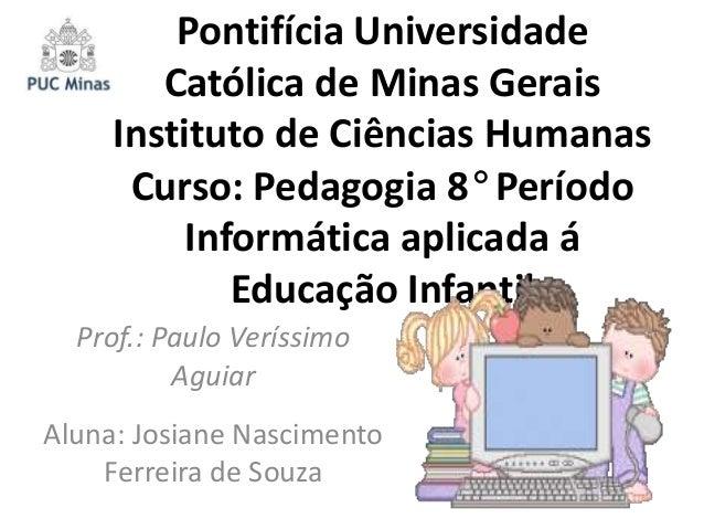Pontifícia Universidade Católica de Minas Gerais Instituto de Ciências Humanas Curso: Pedagogia 8° Período Informática apl...
