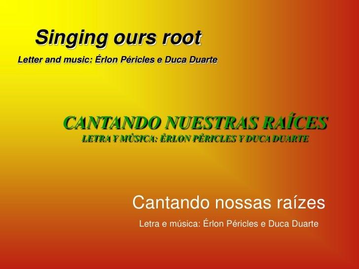 Singing ours root<br />Letter and music: Érlon Péricles e Duca Duarte<br />CANTANDO NUESTRAS RAÍCES<br />LETRA Y MÚSICA: É...