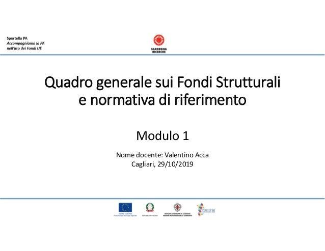 Quadro generale sui Fondi Strutturali e normativa di riferimento Modulo 1 Nome docente: Valentino Acca Cagliari, 29/10/2019