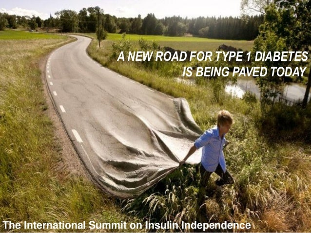 A NEW ROAD FOR TYPE 1 DIABETESIS BEING PAVED TODAYThe International Summit on Insulin Independence